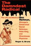 The Damndest Radical : The Life and World of Ben Reitman, Chicago's Celebrated Social Reformer, Hobo King, and Whorehouse Physician, Bruns, Roger A., 0252069897
