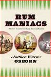 Rum Maniacs : Alcoholic Insanity in the Early American Republic, Osborn, Matthew Warner, 022609989X
