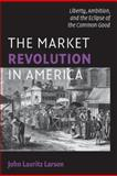 The Market Revolution in America : Liberty, Ambition, and the Eclipse of the Common Good, Larson, John Lauritz, 052170989X
