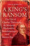 A King's Ransom : The Life of Charles Thèveneau de Morande, Blackmailer, Scandalmonger and Master-Spy, Burrows, Simon, 0826419895