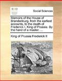 Memoirs of the House of Brandenburg from the Earliest Accounts, to the Death of Frederick I King of Prussia by the Hand of a Master, King Of Prussia Frederick Ii, 1140819895