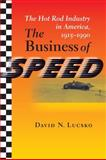 The Business of Speed : The Hot Rod Industry in America, 1915-1990, Lucsko, David N., 0801889901