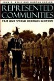 Represented Communities : Fiji and World Decolonization, Kelly, John D. and Kaplan, Martha, 0226429903