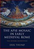 The Apse Mosaic in Early Medieval Rome : Time, Network, and Repetition, Thunø, Erik, 1107069904