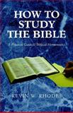 How to Study the Bible:A Practical Guide to Biblical Hermeneutics : A Practical Guide to Biblical Hermeneutics, Rhodes, Kevin W., 1413489915