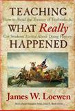 Teaching What Really Happened : How to Avoid The Tyranny of Textbooks and Get Students Excited about Doing History, Loewen, James, 0807749915