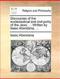 Discourses of the Ecclesiastical and Civil Polity of the Jews Written by Isaac Abendana, Isaac Abendana, 1170649912