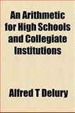An Arithmetic for High Schools and Collegiate Institutions, Alfred T. Delury, 1153289911