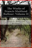 The Works of Francis Maitland Balfour: Volume II, Francis Maitland Balfour, 149972991X