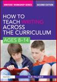 How to Teach Writing Across the Curriculum : Ages 8-14, Palmer, Sue, 0415579910