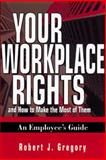 Your Workplace Rights : And How to Make the Most of Them - An Employee's Guide, Gregory, Robert J., 081447991X