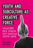 Youth and Subculture as Creative Force : Creating New Spaces for Radical Youth Work, Skott-Myhre, Hans Arthur, 1442609923