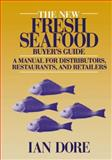 The New Fresh Seafood Buyer's Guide : A Manual for Distributors, Restaurants and Retailers, Dore, Ian, 1475759924