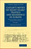 Catlin's Notes of Eight Years' Travels and Residence in Europe: Volume 1 : With His North American Indian Collection, Catlin, George, 1108069924