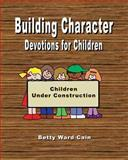 Building Character Devotions for Children, Betty Cain, 1470009927