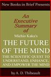 An Executive Summary of Michio Kaku's 'the Future of the Mind: the Scientific Quest to Understand, Enhnace, and Empower the Mind', A. D. Thibeault, 1499129920