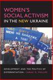 Women's Social Activism in the New Ukraine : Development and the Politics of Differentiation, Phillips, Sarah D., 0253219922