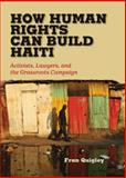 How Human Rights Can Build Haiti : Activists, Lawyers, and the Grassroots Campaign, Quigley, Fran, 0826519938