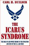 The Icarus Syndrome : The Role of Air Power Theory in the Evolution and Fate of the U. S. Air Force, Builder, Carl H., 0765809931