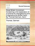 Great Britain Triumphant Containing a Full Explanation of a Scheme for Strengthening and Invigorating the British Navy, by Thomas German, Gent, Thomas. German, 1140689932