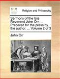 Sermons of the Late Reverend John Orr, Prepared for the Press by the Author, John Orr, 1140899937