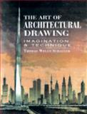 The Art of Architectural Drawing : Imagination and Technique, Schaller, Thomas W., 0442009933