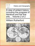 A View of Antient History; Including the Progress of Literature and the Fine Arts, William Rutherford, 1140719939