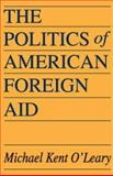The Politics of American Foreign Aid, O'Leary, Michael Kent, 0202309940
