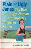 Plain and Ugly Janes : The Rise of the Ugly Woman in Contemporary American Fiction, Wright, Charlotte M., 0877459940