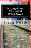 Wronged and Wounded: What Now?, Jason Noble, 1492129941