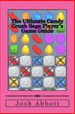 The Ultimate Candy Crush Saga Player's Game Guide, Josh Abbott, 1490519947