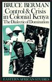 Control and Crisis in Colonial Kenya : The Dialectic of Domination, Berman, Bruce J., 0821409948