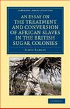 An Essay on the Treatment and Conversion of African Slaves in the British Sugar Colonies, Ramsay, James, 1108059945