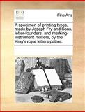 A Specimen of Printing Types, Made by Joseph Fry and Sons, Letter-Founders, and Marking-Instrument Makers, by the King's Royal Letters Patent, See Notes Multiple Contributors, 117026994X