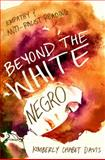 Beyond the White Negro : Empathy and Anti-Racist Reading, Davis, Kimberly Chabot, 0252079949