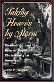 Taking Heaven by Storm : Methodism and the Rise of Popular Christianity in America, Wigger, John H., 0252069943