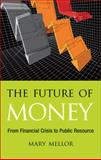 The Future of Money : From Financial Crisis to Public Resource, Mellor, Mary, 0745329942