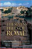 The Seven Hills of Rome : A Geological Tour of the Eternal City, Heiken, Grant and Funiciello, Renato, 0691069956