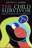 The Child Survivor : Healing Developmental Trauma and Dissociation, Silberg, Joy L., 0415889952