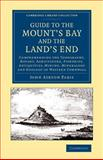 Guide to the Mount's Bay and the Land's End : Comprehending the Topography, Botany, Agriculture, Fisheries, Antiquities, Mining, Mineralogy and Geology of Western Cornwall, Paris, John Ayrton, 1108069967
