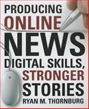 Producing Online News : Digital Skills, Stronger Stories, Thornburg, Ryan M., 1604269960