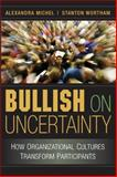 Bullish on Uncertainty : How Organizational Cultures Transform Participants, Michel, Alexandra and Wortham, Stanton, 052186996X