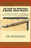 So You've Written A Book. Now What?, Jim Magwood, 1470199963