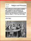 The Influence of Education Justified, with Regard to the Profession of Christianity a Sermon Preached Before the University of Oxford, at St Mary's, John Spry, 1170599966