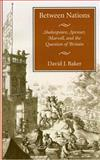 Between Nations : Shakespeare, Spenser, Marvell, and the Question of Britain, Baker, David J., 0804729972