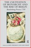 The Cultivation of Monarchy in Brandenburg-Prussia and the Rise of Berlin, 1700-1701, Friedrich, Karin and Smart, Sara, 0754609979