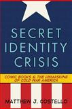 Secret Identity Crisis : Comic Books and the Unmasking of Cold War America, Costello, Matthew J., 0826429971