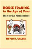 Horse Trading in the Age of Cars : Men in the Marketplace, Gelber, Steven M., 0801889979
