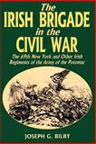 Irish Brigade in the Civil War, Joseph G. Bilby, 0938289977