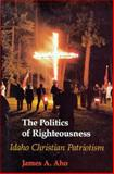 Politics Righteousness : Idaho Christian Patriotism, Aho, James, 0295969970